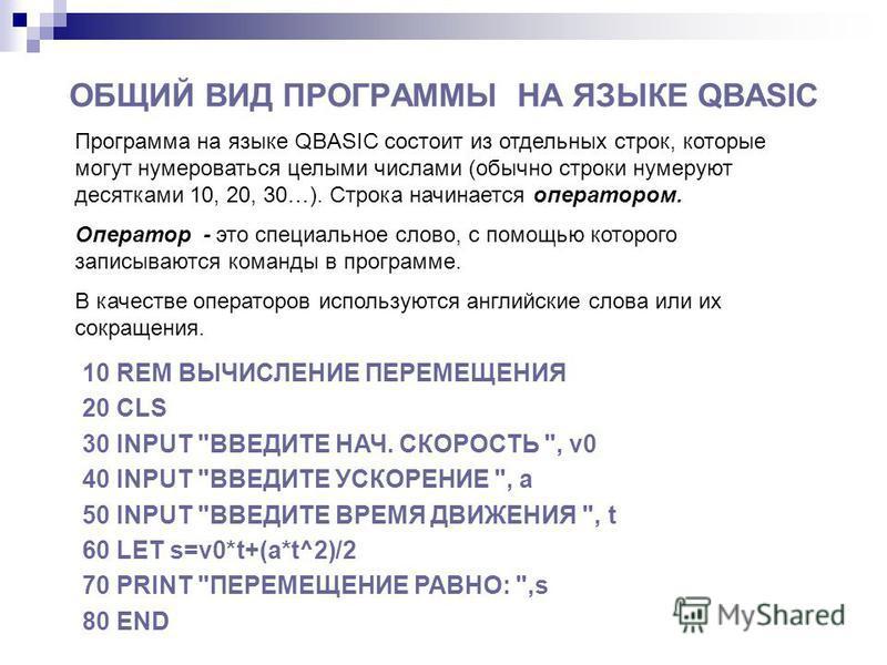 ОБЩИЙ ВИД ПРОГРАММЫ НА ЯЗЫКЕ QBASIC Программа на языке QBASIC состоит из отдельных строк, которые могут нумероваться целыми числами (обычно строки нумеруют десятками 10, 20, 30…). Строка начинается оператором. Оператор - это специальное слово, с помо