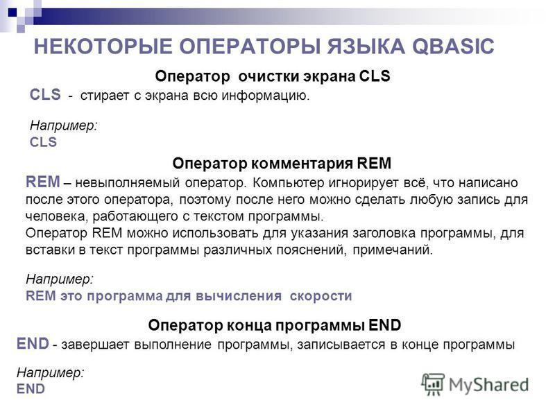 НЕКОТОРЫЕ ОПЕРАТОРЫ ЯЗЫКА QBASIC Оператор очистки экрана CLS CLS - стирает с экрана всю информацию. Например: CLS Оператор комментария REM REM – невыполняемый оператор. Компьютер игнорирует всё, что написано после этого оператора, поэтому после него