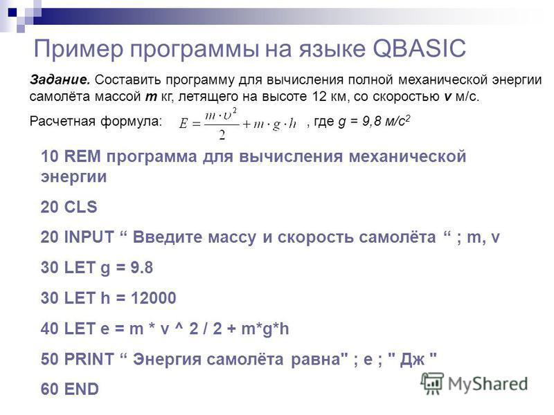 Пример программы на языке QBASIC Задание. Составить программу для вычисления полной механической энергии самолёта массой m кг, летящего на высоте 12 км, со скоростью v м/с. Расчетная формула:, где g = 9,8 м/с 2 10 REM программа для вычисления механич