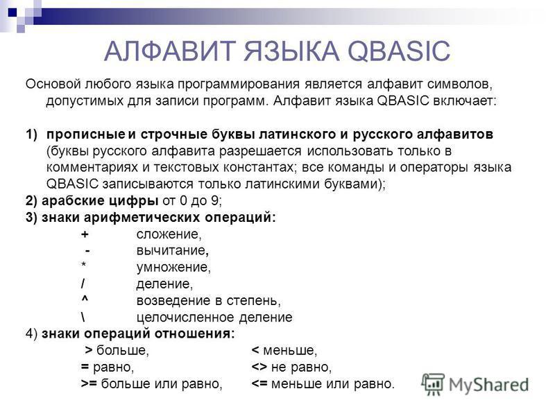 АЛФАВИТ ЯЗЫКА QBASIC Основой любого языка программирования является алфавит символов, допустимых для записи программ. Алфавит языка QBASIC включает: 1)прописные и строчные буквы латинского и русского алфавитов (буквы русского алфавита разрешается исп