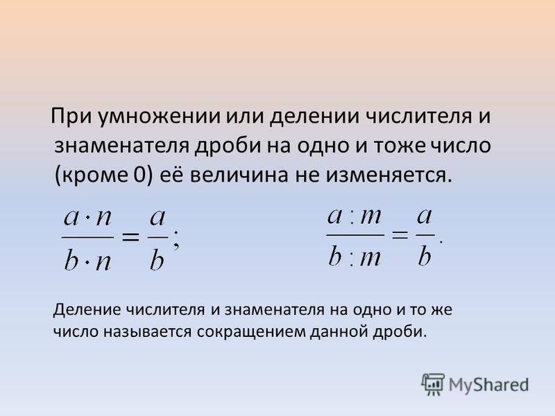 При умножении или делении числителя и знаменателя дроби на одно и тоже число (кроме 0) её величина не изменяется. Деление числителя и знаменателя на одно и то же число называется сокращением данной дроби.