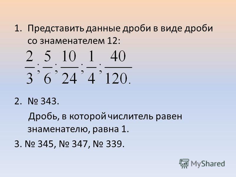 1. Представить данные дроби в виде дроби со знаменателем 12: 2. 343. Дробь, в которой числитель равен знаменателю, равна 1. 3. 345, 347, 339.