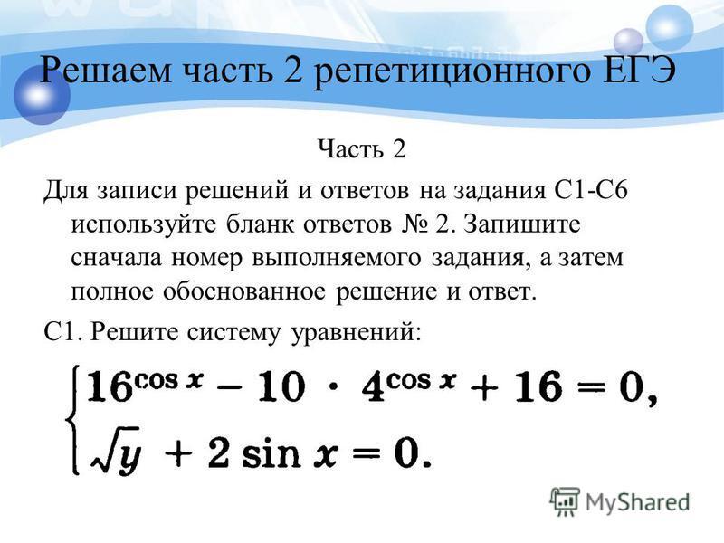 Решаем часть 2 репетиционного ЕГЭ Часть 2 Для записи решений и ответов на задания C1-C6 используйте бланк ответов 2. Запишите сначала номер выполняемого задания, а затем полное обоснованное решение и ответ. C1. Решите систему уравнений: