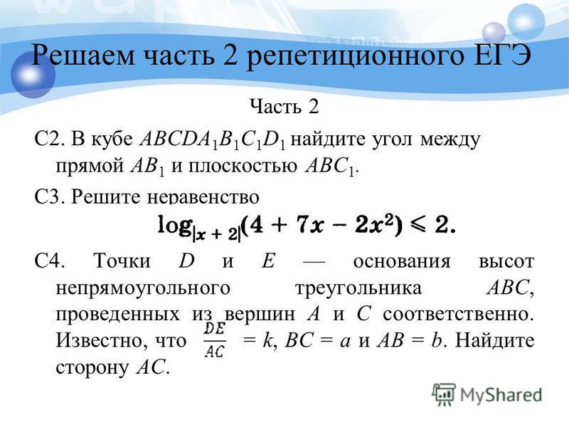 Решаем часть 2 репетиционного ЕГЭ Часть 2 C2. В кубе ABCDA 1 B 1 C 1 D 1 найдите угол между прямой AB 1 и плоскостью ABC 1. С3. Решите неравенство C4. Точки D и E основания высот непрямоугольного треугольника ABC, проведенных из вершин А и С соответс