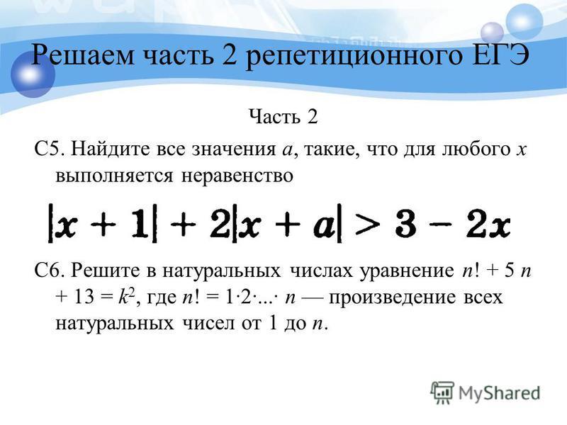 Решаем часть 2 репетиционного ЕГЭ Часть 2 C5. Найдите все значения а, такие, что для любого х выполняется неравенство C6. Решите в натуральных числах уравнение n! + 5 n + 13 = k 2, где n! = 12... n произведение всех натуральных чисел от 1 до n.