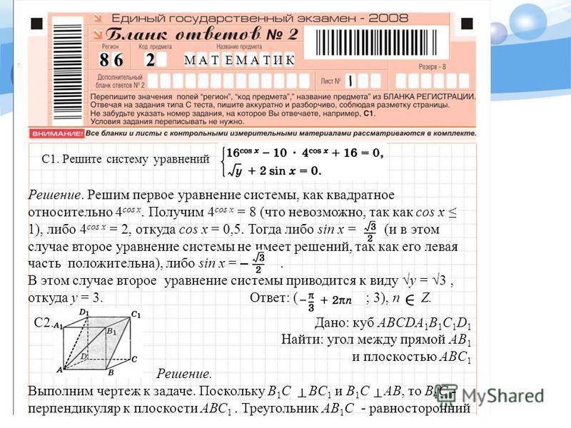 C1. Решите систему уравнений. Решение. Решим первое уравнение системы, как квадратное относительно 4 cos x. Получим 4 cos x = 8 (что невозможно, так как cos х 1), либо 4 cos x = 2, откуда cos х = 0,5. Тогда либо sin х = (и в этом случае второе уравне