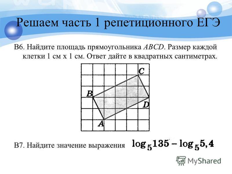 Решаем часть 1 репетиционного ЕГЭ B6. Найдите площадь прямоугольника ABCD. Размер каждой клетки 1 см х 1 см. Ответ дайте в квадратных сантиметрах. B7. Найдите значение выражения