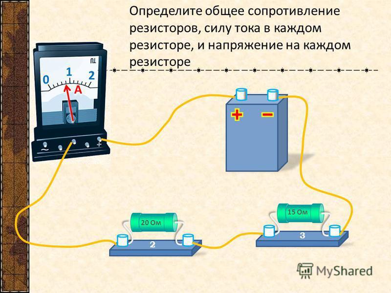 0 1 2 A A Определите общее сопротивление резисторов, силу тока в каждом резисторе, и напряжение на каждом резисторе 20 Ом 2 15 Ом 3