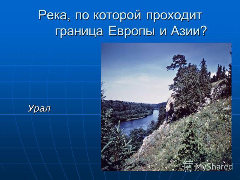 Река, по которой проходит граница Европы и Азии? Урал