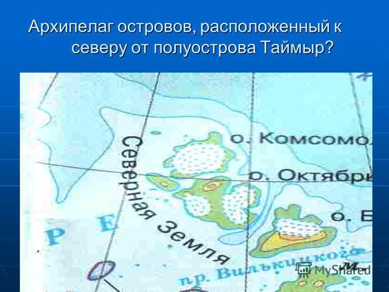 Архипелаг островов, расположенный к северу от полуострова Таймыр?