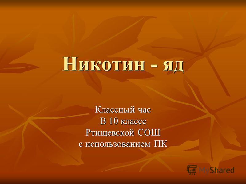 Никотин - яд Классный час В 10 классе Ртищевской СОШ с использованием ПК