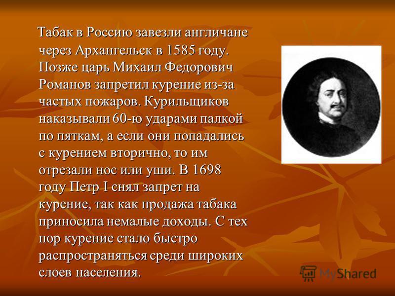 Табак в Россию завезли англичане через Архангельск в 1585 году. Позже царь Михаил Федорович Романов запретил курение из-за частых пожаров. Курильщиков наказывали 60-ю ударами палкой по пяткам, а если они попадались с курением вторично, то им отрезали