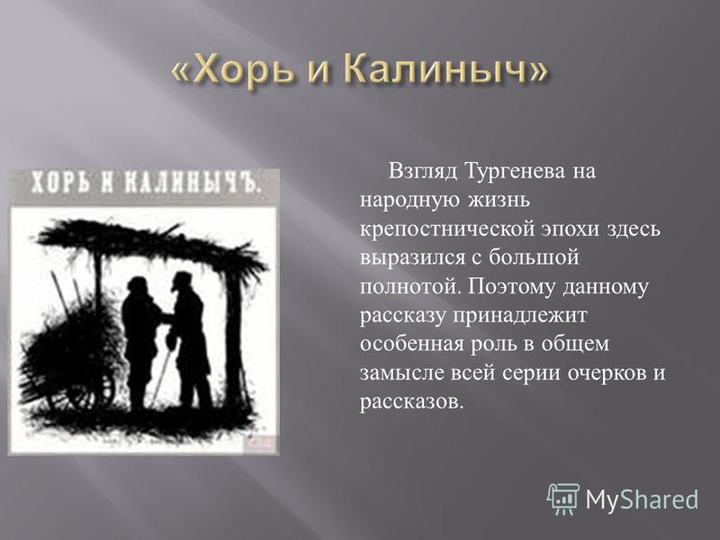 Взгляд Тургенева на народную жизнь крепостнической эпохи здесь выразился с большой полнотой. Поэтому данному рассказу принадлежит особенная роль в общем замысле всей серии очерков и рассказов.