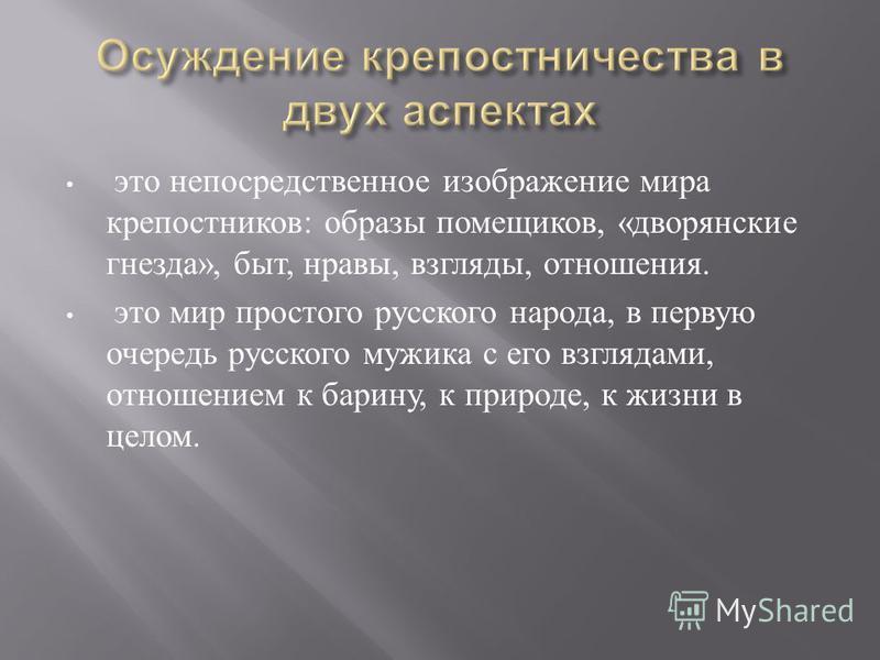 это непосредственное изображение мира крепостников : образы помещиков, « дворянские гнезда », быт, нравы, взгляды, отношения. это мир простого русского народа, в первую очередь русского мужика с его взглядами, отношением к барину, к природе, к жизни