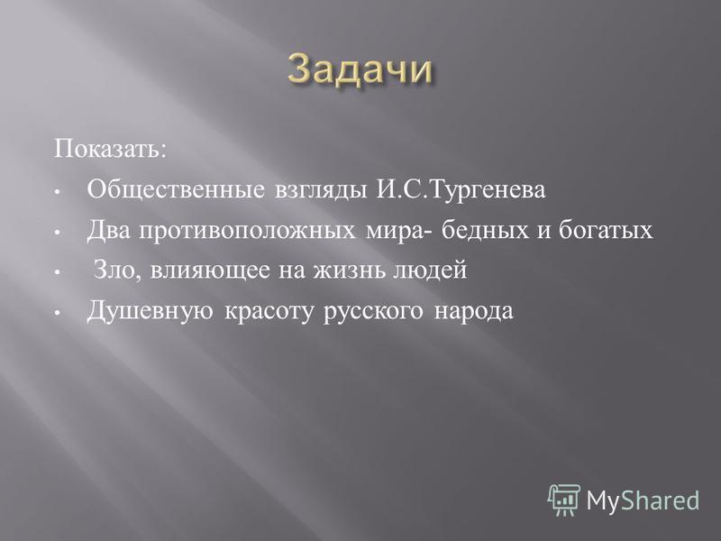 Показать : Общественные взгляды И. С. Тургенева Два противоположных мира - бедных и богатых Зло, влияющее на жизнь людей Душевную красоту русского народа