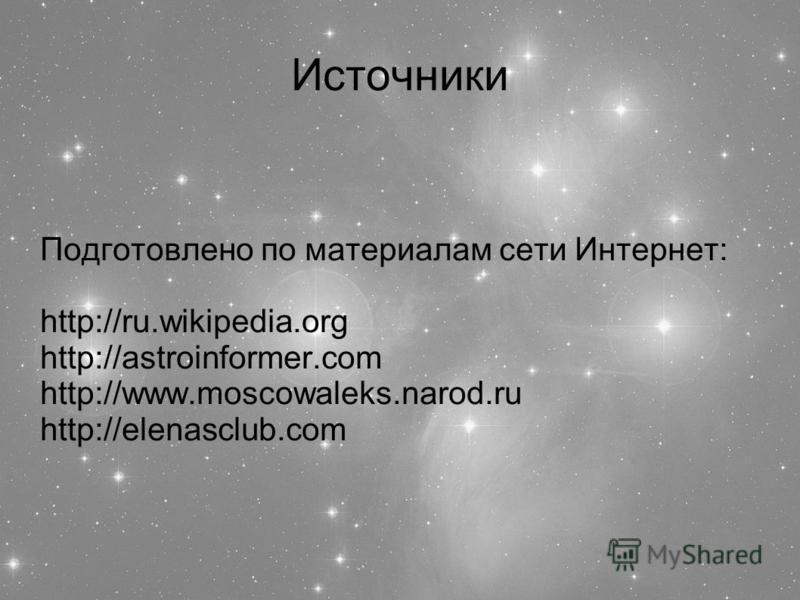 Источники Подготовлено по материалам сети Интернет: http://ru.wikipedia.org http://astroinformer.com http://www.moscowaleks.narod.ru http://elenasclub.com