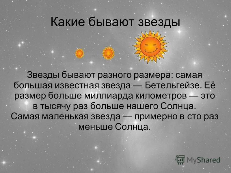 Какие бывают звезды Звезды бывают разного размера: самая большая известная звезда Бетельгейзе. Её размер больше миллиарда километров это в тысячу раз больше нашего Солнца. Самая маленькая звезда примерно в сто раз меньше Солнца.