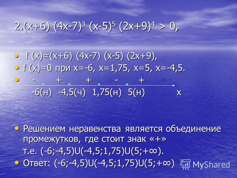 2.(х+6) (4 х-7) 3 (х-5) 5 (2 х+9) 4 > 0, f (x)=(x+6) (4x-7) (x-5) (2x+9), f (x)=(x+6) (4x-7) (x-5) (2x+9), f (x)=0 при х=-6, х=1,75, х=5, х=-4,5. f (x)=0 при х=-6, х=1,75, х=5, х=-4,5. - + + - + - + + - + -6(н) -4,5(ч) 1,75(н) 5(н) x -6(н) -4,5(ч) 1,