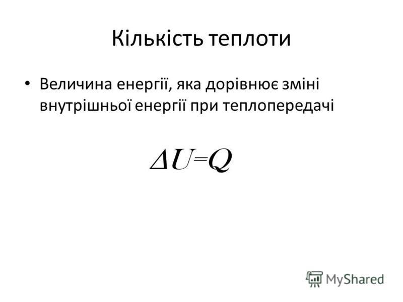 Кількість теплоти Величина енергії, яка дорівнює зміні внутрішньої енергії при теплопередачі U=Q