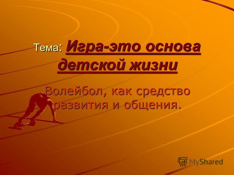 Тема : Игра-это основа детской жизни Волейбол, как средство развития и общения.