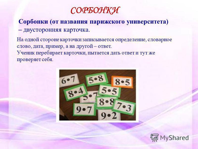 Сорбонки (от названия парижского университета) – двусторонняя карточка. На одной стороне карточки записывается определение, словарное слово, дата, пример, а на другой – ответ. Ученик перебирает карточки, пытается дать ответ и тут же проверяет себя. С