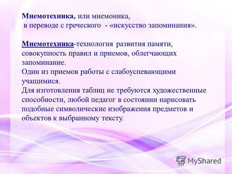 Мнемотехника, или мнемоника, в переводе с греческого - «искусство запоминания». Мнемотехника-технология развития памяти, совокупность правил и приемов, облегчающих запоминание. Один из приемов работы с слабоуспевающими учащимися. Для изготовления таб