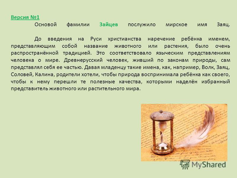 Версия 1 Основой фамилии Зайцев послужило мирское имя Заяц. До введения на Руси христианства наречение ребёнка именем, представляющим собой название животного или растения, было очень распространённой традицией. Это соответствовало языческим представ