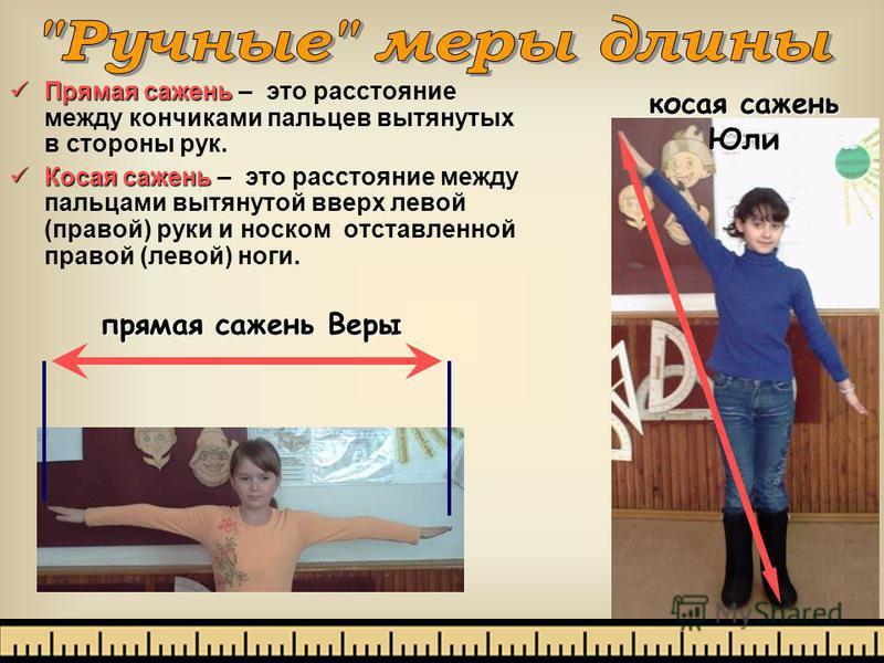 Прямая сажень Прямая сажень – это расстояние между кончиками пальцев вытянутых в стороны рук. Косая сажень Косая сажень – это расстояние между пальцами вытянутой вверх левой (правой) руки и носком отставленной правой (левой) ноги. прямая сажень Веры