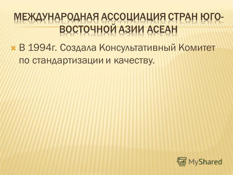 В 1994 г. Создала Консультативный Комитет по стандартизации и качеству.