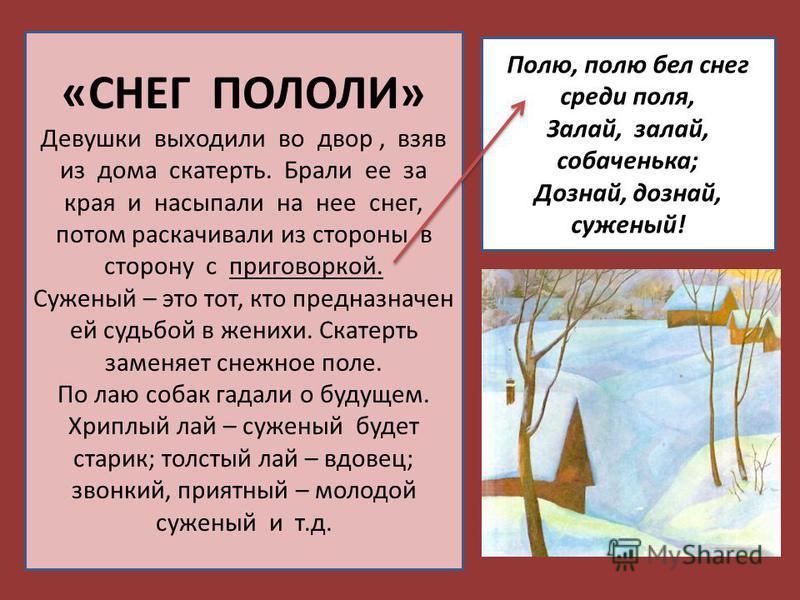 «СНЕГ ПОЛОЛИ» Девушки выходили во двор, взяв из дома скатерть. Брали ее за края и насыпали на нее снег, потом раскачивали из стороны в сторону с приговоркой. Суженый – это тот, кто предназначен ей судьбой в женихи. Скатерть заменяет снежное поле. По