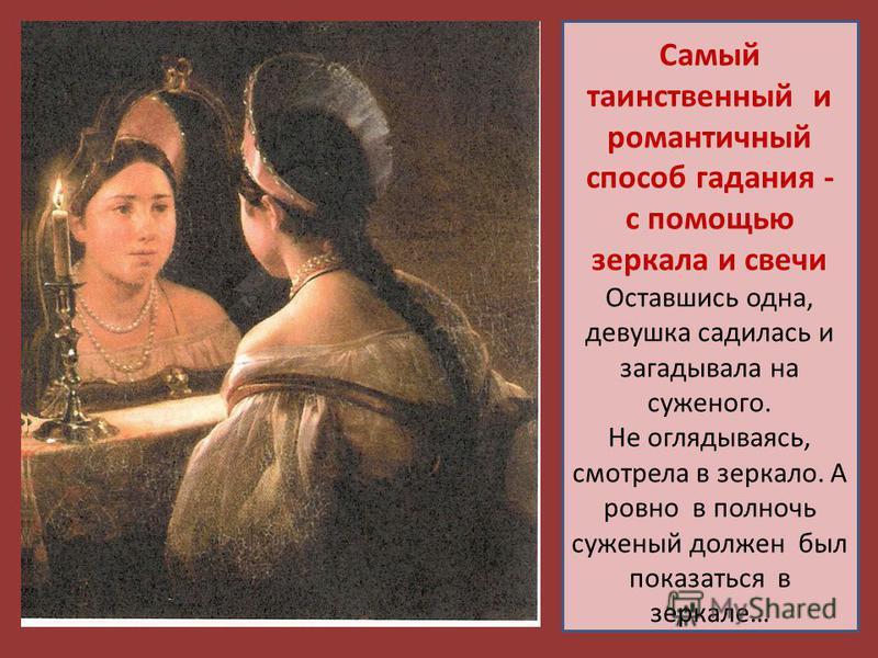 Самый таинственный и романтичный способ гадания - с помощью зеркала и свечи Оставшись одна, девушка садилась и загадывала на суженого. Не оглядываясь, смотрела в зеркало. А ровно в полночь суженый должен был показаться в зеркале…