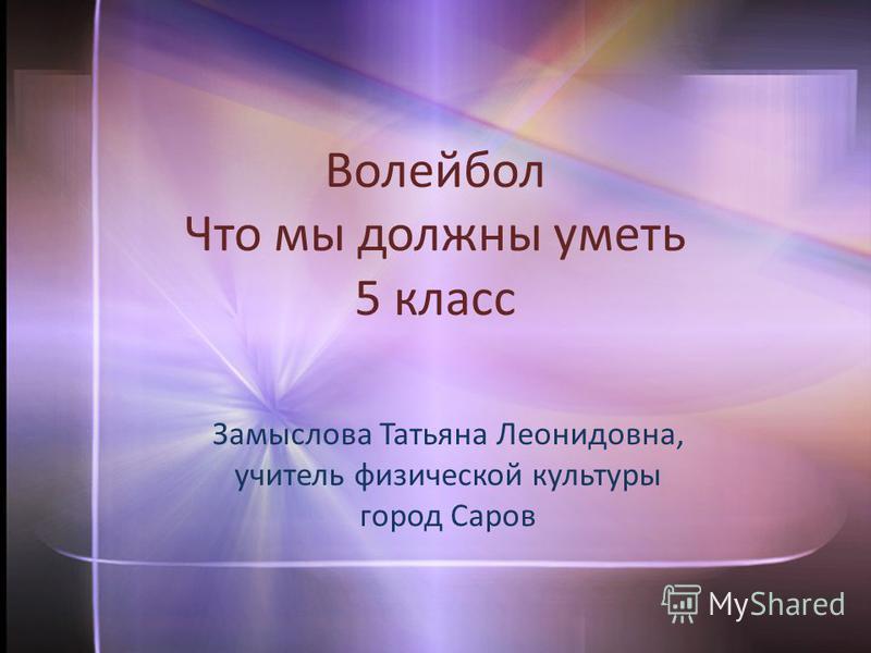 Волейбол Что мы должны уметь 5 класс Замыслова Татьяна Леонидовна, учитель физической культуры город Саров