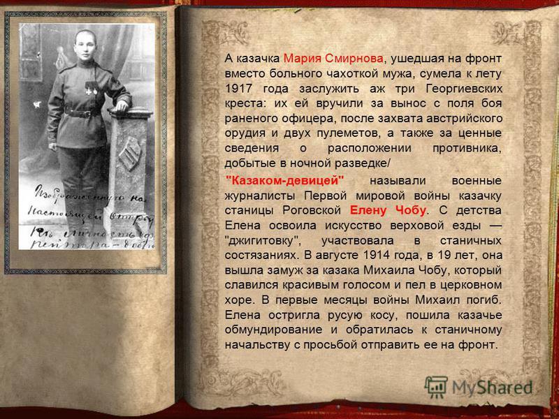 А казачка Мария Смирнова, ушедшая на фронт вместо больного чахоткой мужа, сумела к лету 1917 года заслужить аж три Георгиевских креста: их ей вручили за вынос с поля боя раненого офицера, после захвата австрийского орудия и двух пулеметов, а также за