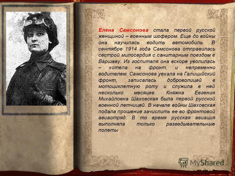 Елена Самсонова стала первой русской женщиной – военным шофером. Еще до войны она научилась водить автомобиль. В сентябре 1914 года Самсонова отправилась сестрой милосердия с санитарным поездом в Варшаву. Из госпиталя она вскоре уволилась – хотела на