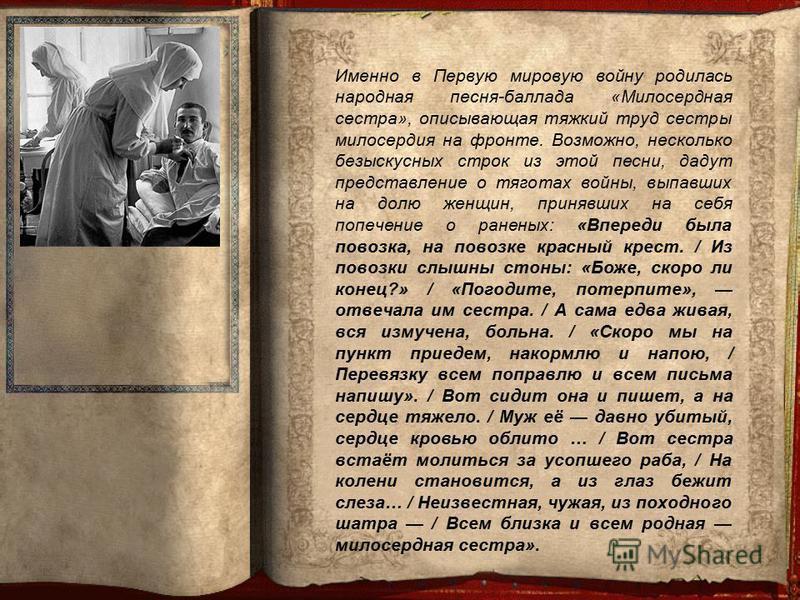Именно в Первую мировую войну родилась народная песня-баллада «Милосердная сестра», описывающая тяжкий труд сестры милосердия на фронте. Возможно, несколько безыскусных строк из этой песни, дадут представление о тяготах войны, выпавших на долю женщин