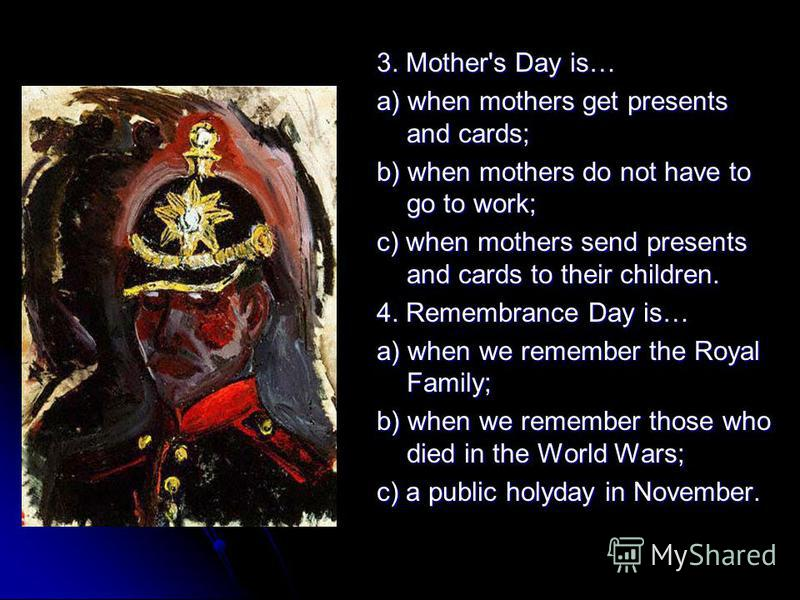 3. Mother's Day is… a) when mothers get presents and cards; b) when mothers do not have to go to work; c) when mothers send presents and cards to their children. 4. Remembrance Day is… a) when we remember the Royal Family; b) when we remember those w