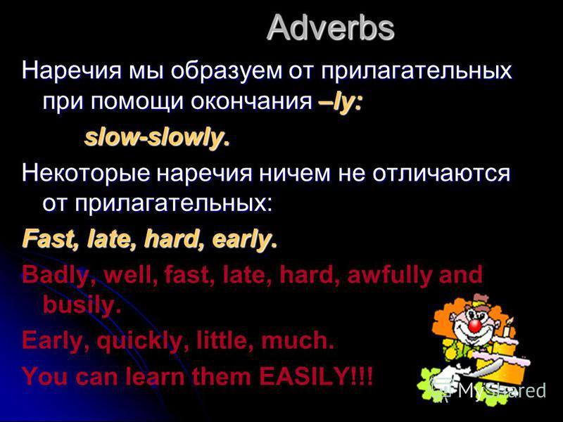 Adverbs Наречия мы образуем от прилагательных при помощи окончания –ly: slow-slowly. slow-slowly. Некоторые наречия ничем не отличаются от прилагательных: Fast, late, hard, early. Badly, well, fast, late, hard, awfully and busily. Early, quickly, lit