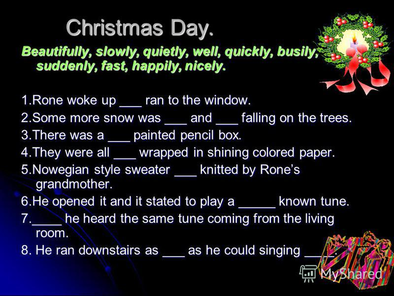 Christmas Day. Beautifully, slowly, quietly, well, quickly, busily, suddenly, fast, happily, nicely. 1.Rone woke up ___ ran to the window. 2.Some more snow was ___ and ___ falling on the trees. 3.There was a ___ painted pencil box. 4.They were all __