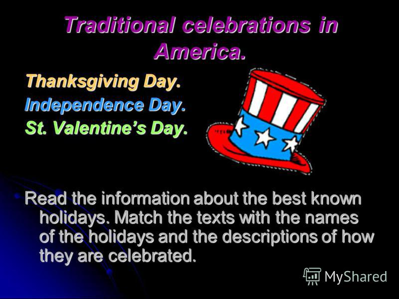 Traditional celebrations in America. Thanksgiving Day. Independence Day. St. Valentines Day. Read the information about the best known holidays. Match the texts with the names of the holidays and the descriptions of how they are celebrated.