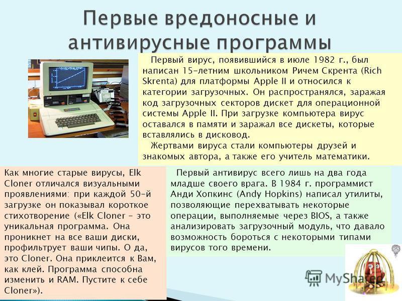Первый вирус, появившийся в июле 1982 г., был написан 15-летним школьником Ричем Скрента (Rich Skrenta) для платформы Apple II и относился к категории загрузочных. Он распространялся, заражая код загрузочных секторов дискет для операционной системы A