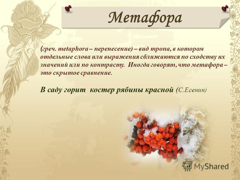 Метафора ( греч. metaphora – перенесение) – вид тропа, в котором отдельные слова или выражения сближаются по сходству их значений или по контрасту. Иногда говорят, что метафора – это скрытое сравнение. В саду горит костер рябины красной ( С.Есенин)