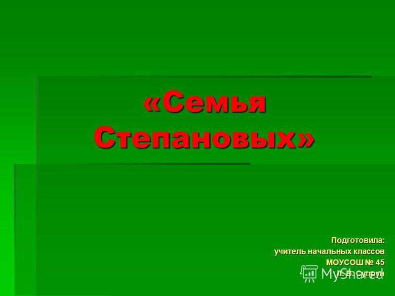 «Семья Степановых» Подготовила: учитель начальных классов МОУСОШ 45 Л. В. Супрун