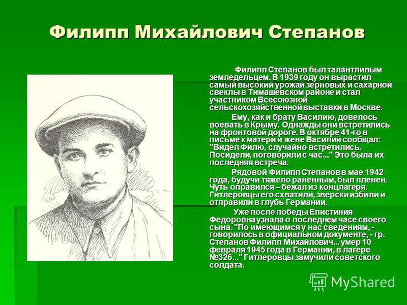 Филипп Михайлович Степанов Филипп Степанов был талантливым земледельцем. В 1939 году он вырастил самый высокий урожай зерновых и сахарной свеклы в Тимашевском районе и стал участником Всесоюзной сельскохозяйственной выставки в Москве. Ему, как и брат