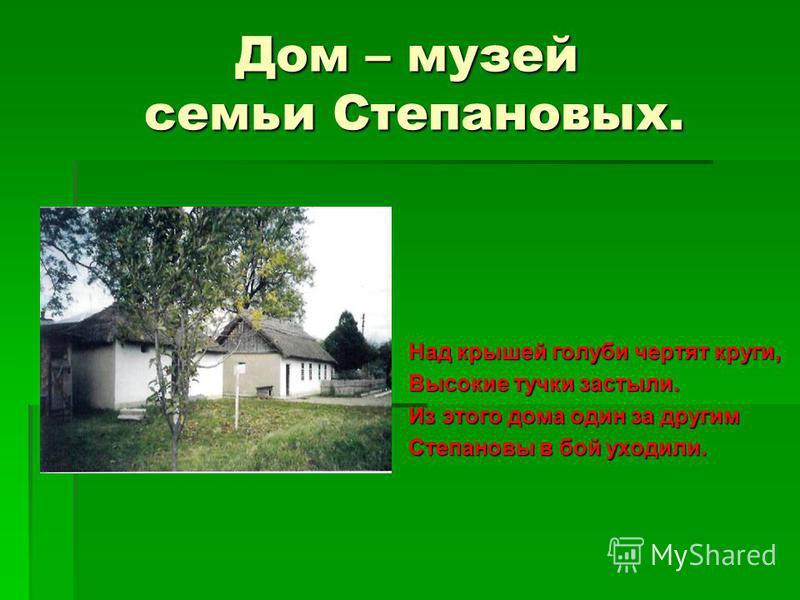 Дом – музей семьи Степановых. Над крышей голуби чертят круги, Высокие тучки застыли. Из этого дома один за другим Степановы в бой уходили.