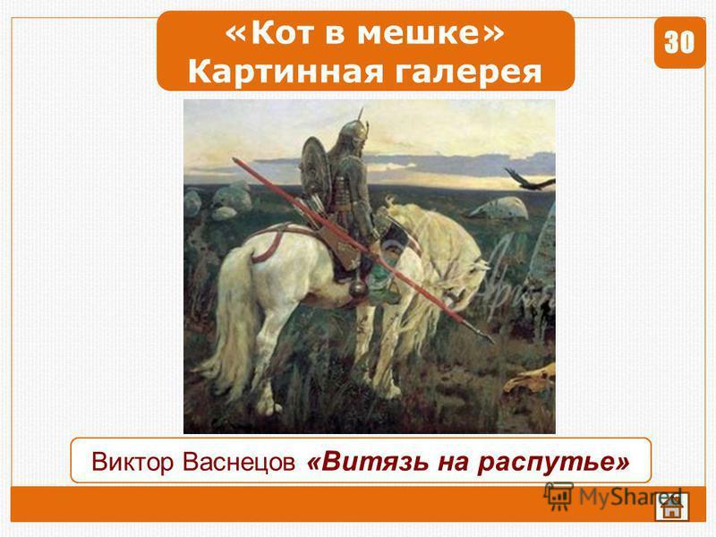 «Кот в мешке» Картинная галерея 30 Ответ Найдите картину В.Васнецова, в названии которой слова связаны способом управление. 1 23