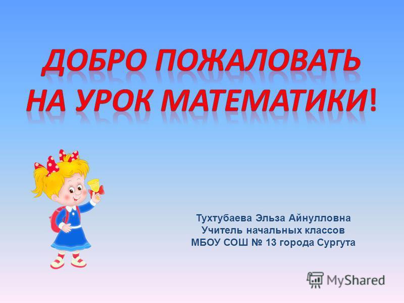 Тухтубаева Эльза Айнулловна Учитель начальных классов МБОУ СОШ 13 города Сургута