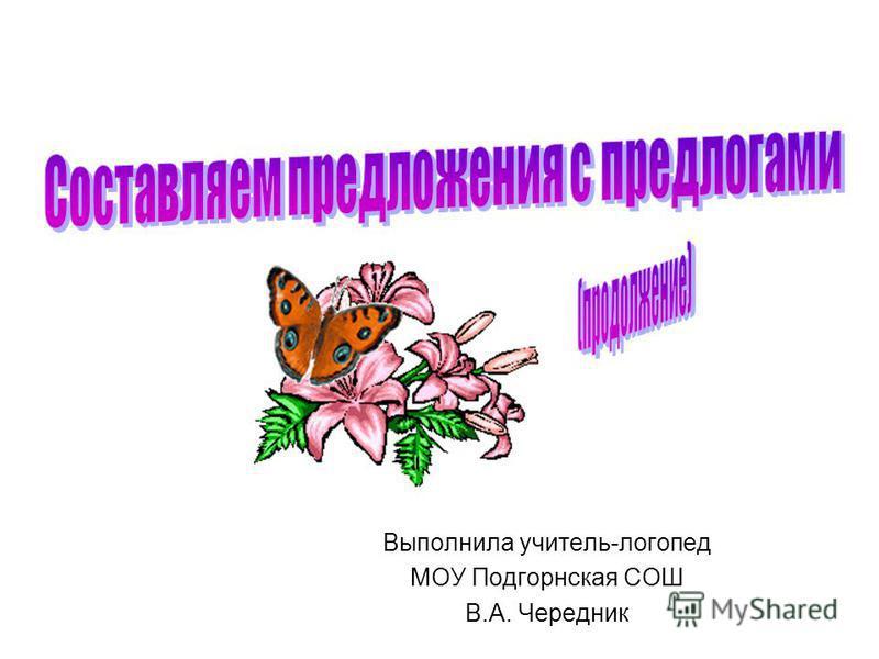 Выполнила учитель-логопед МОУ Подгорнская СОШ В.А. Чередник