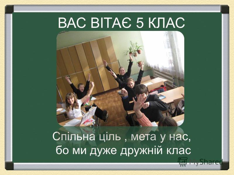 ВАС ВІТАЄ 5 КЛАС Спільна ціль, мета у нас, бо ми дуже дружній клас