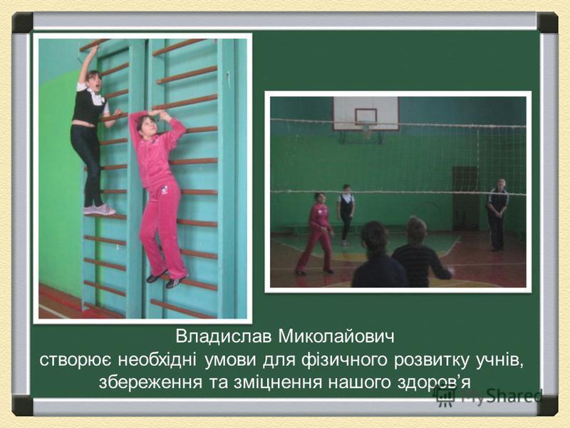 Владислав Миколайович створює необхідні умови для фізичного розвитку учнів, збереження та зміцнення нашого здоровя