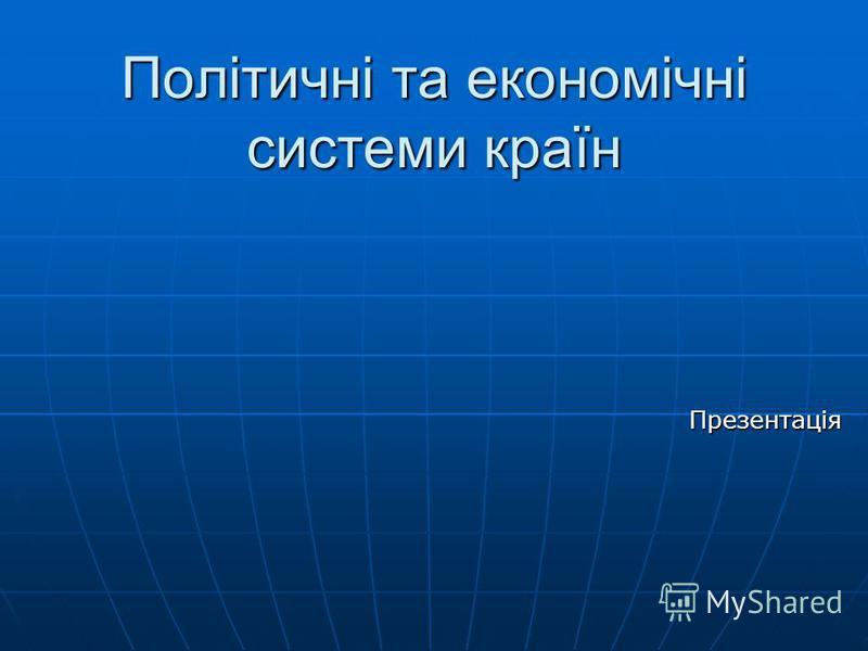 Політичні та економічні системи країн Презентація